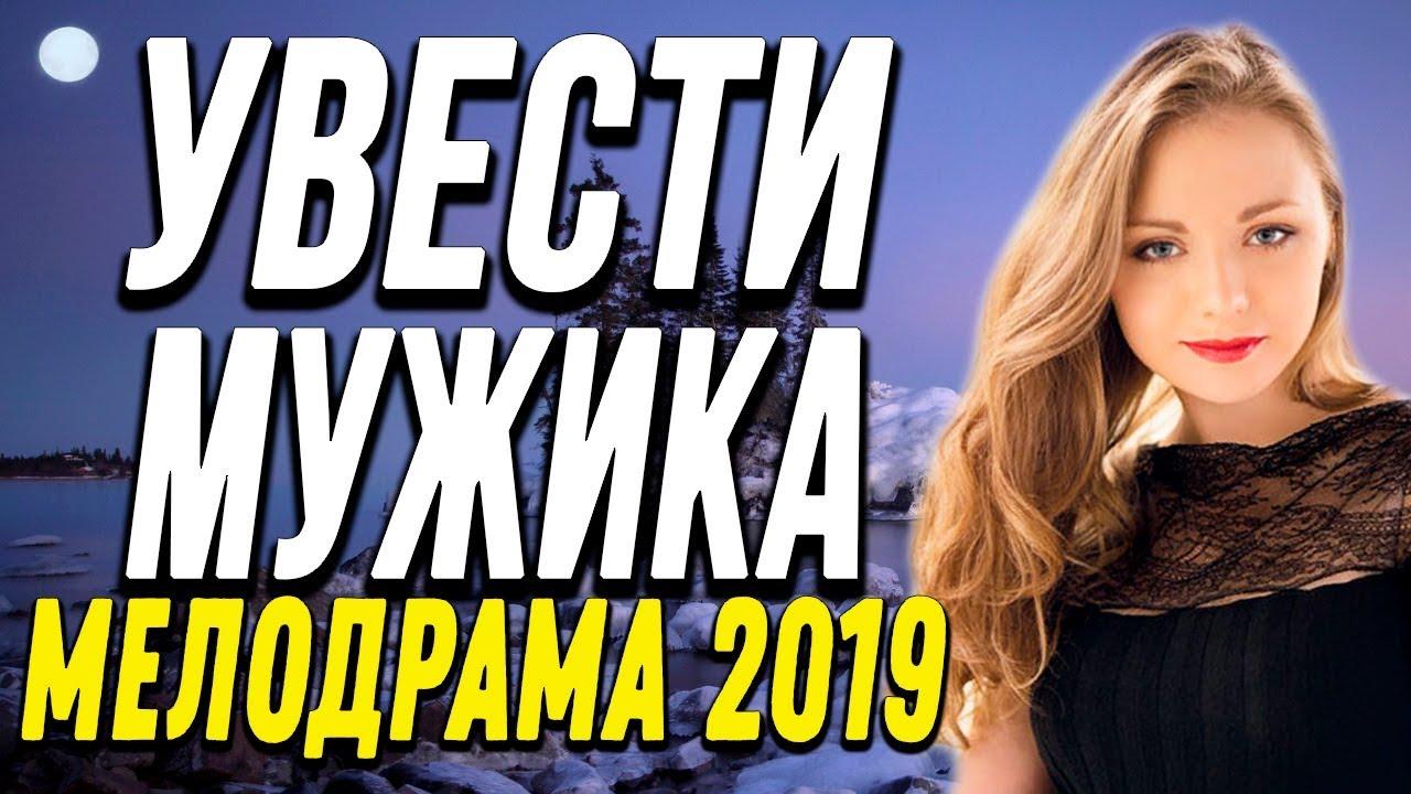 Чудесная ПРЕМЬЕРА 2019 – УВЕСТИ МУЖИКА / Русские мелодрамы 2019 новинки HD
